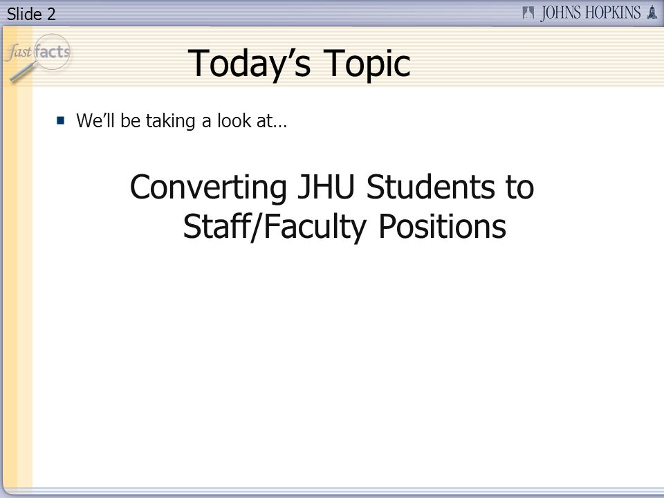 Slide 2 Todays Topic Well be taking a look at… Converting JHU Students to Staff/Faculty Positions