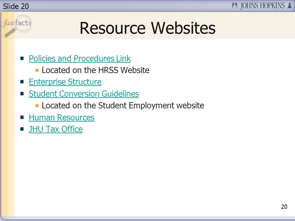 Slide 20 Resource Websites Policies and Procedures Link Located on the HRSS Website Enterprise Structure Student Conversion Guidelines Located on the Student Employment website Human Resources JHU Tax Office 20