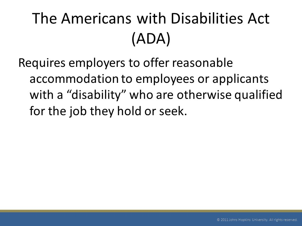 The Americans with Disabilities Act (ADA) Requires employers to offer reasonable accommodation to employees or applicants with a disability who are otherwise qualified for the job they hold or seek.
