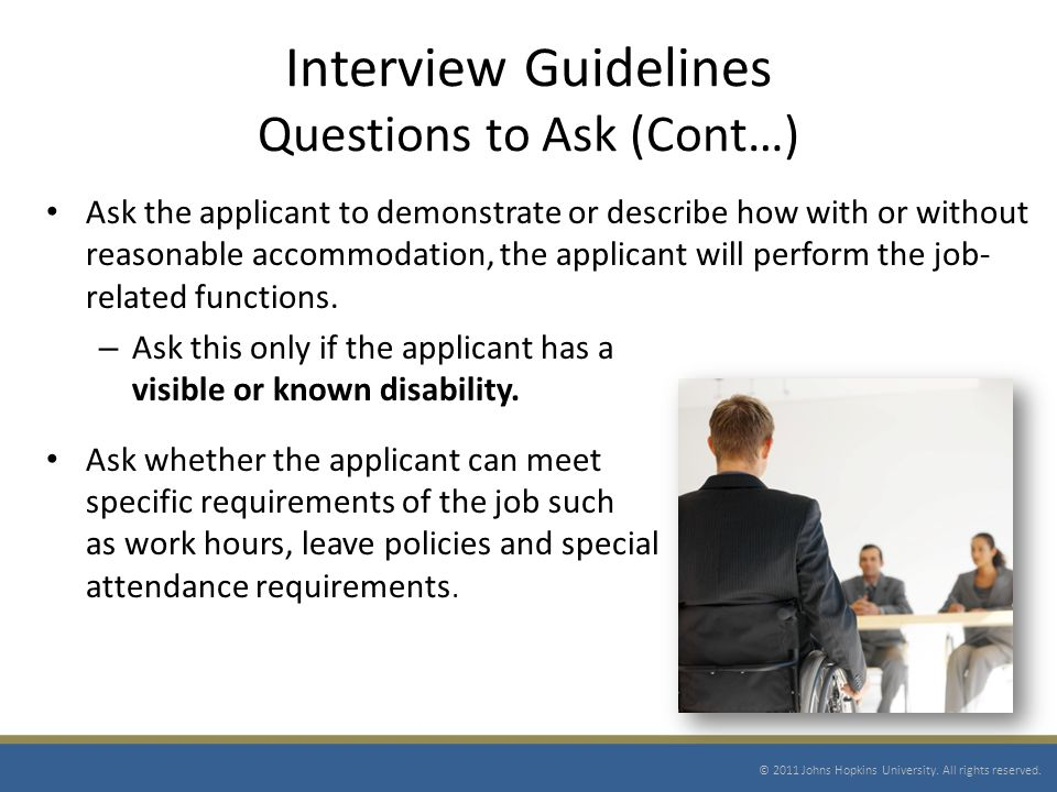 Interview Guidelines Questions to Ask (Cont…) Ask the applicant to demonstrate or describe how with or without reasonable accommodation, the applicant will perform the job- related functions.