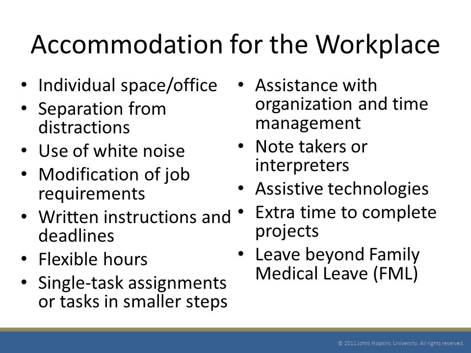 Accommodation for the Workplace Individual space/office Separation from distractions Use of white noise Modification of job requirements Written instructions and deadlines Flexible hours Single-task assignments or tasks in smaller steps Assistance with organization and time management Note takers or interpreters Assistive technologies Extra time to complete projects Leave beyond Family Medical Leave (FML) © 2011 Johns Hopkins University.