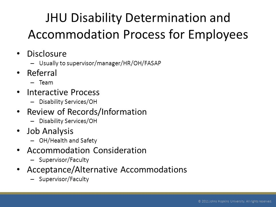 JHU Disability Determination and Accommodation Process for Employees Disclosure – Usually to supervisor/manager/HR/OH/FASAP Referral – Team Interactive Process – Disability Services/OH Review of Records/Information – Disability Services/OH Job Analysis – OH/Health and Safety Accommodation Consideration – Supervisor/Faculty Acceptance/Alternative Accommodations – Supervisor/Faculty © 2011 Johns Hopkins University.