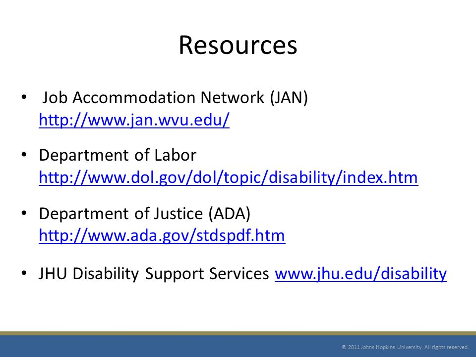 Resources Job Accommodation Network (JAN) http://www.jan.wvu.edu/ http://www.jan.wvu.edu/ Department of Labor http://www.dol.gov/dol/topic/disability/index.htm http://www.dol.gov/dol/topic/disability/index.htm Department of Justice (ADA) http://www.ada.gov/stdspdf.htm http://www.ada.gov/stdspdf.htm JHU Disability Support Services www.jhu.edu/disabilitywww.jhu.edu/disability © 2011 Johns Hopkins University.