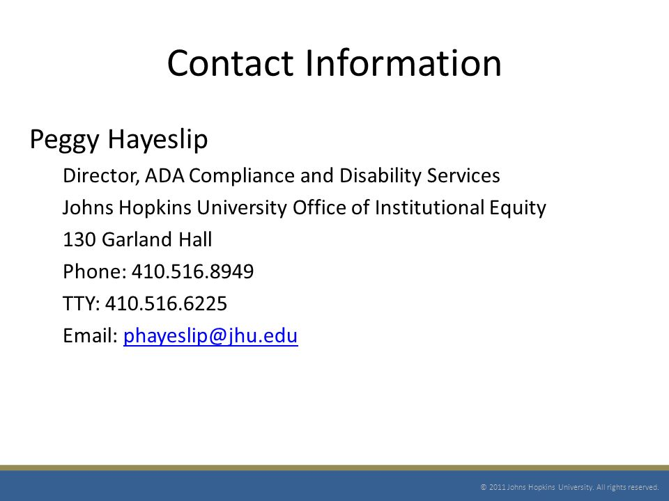 Contact Information Peggy Hayeslip Director, ADA Compliance and Disability Services Johns Hopkins University Office of Institutional Equity 130 Garland Hall Phone: 410.516.8949 TTY: 410.516.6225 Email: phayeslip@jhu.eduphayeslip@jhu.edu © 2011 Johns Hopkins University.
