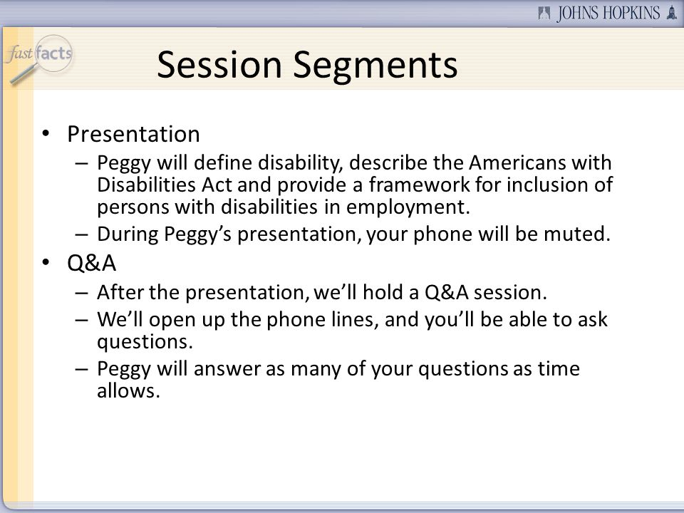 Session Segments Presentation – Peggy will define disability, describe the Americans with Disabilities Act and provide a framework for inclusion of persons with disabilities in employment.
