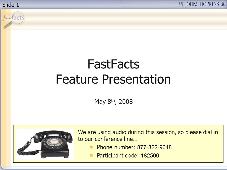 Slide 1 FastFacts Feature Presentation May 8 th, 2008 We are using audio during this session, so please dial in to our conference line… Phone number: 877-322-9648 Participant code: 182500