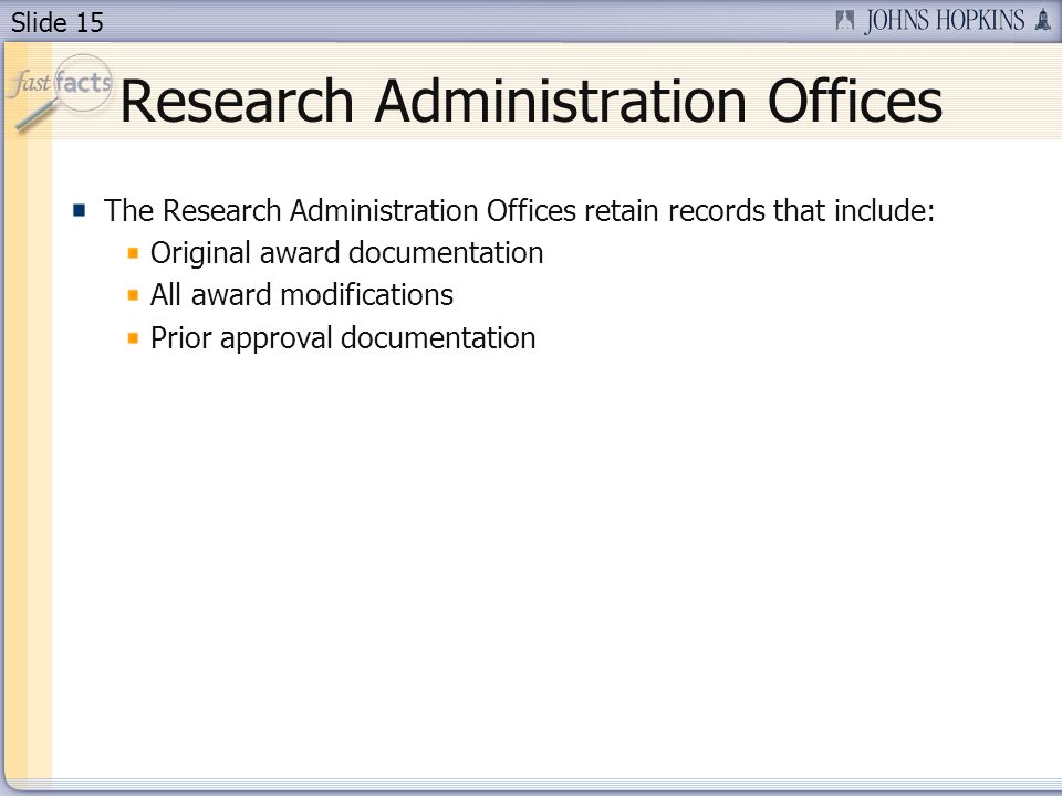 Slide 15 Research Administration Offices The Research Administration Offices retain records that include: Original award documentation All award modifications Prior approval documentation