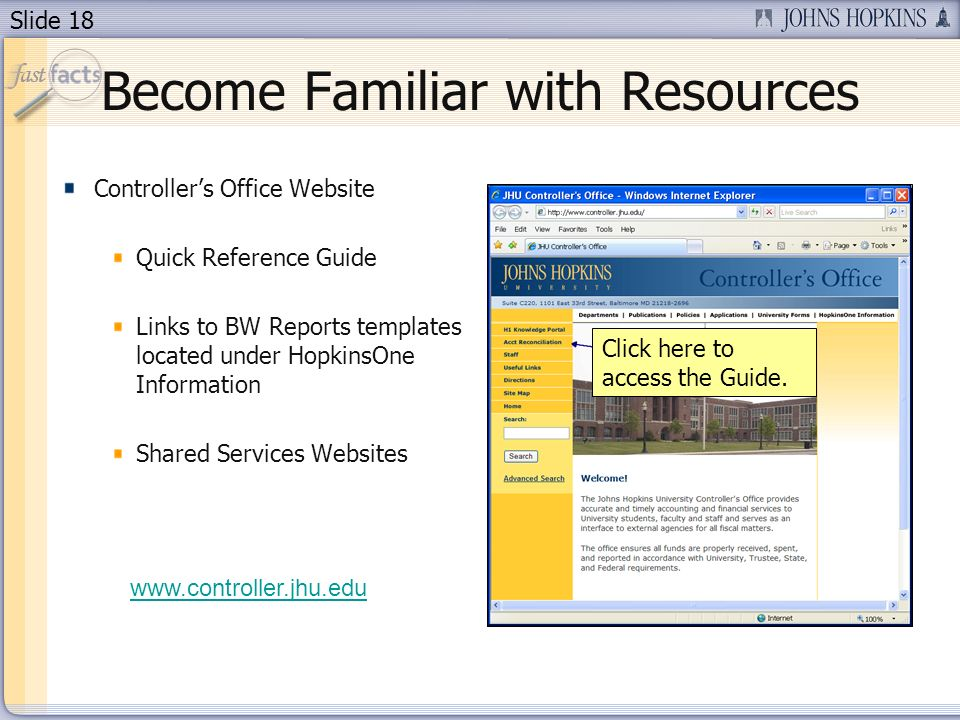 Slide 18 Become Familiar with Resources Controllers Office Website Quick Reference Guide Links to BW Reports templates located under HopkinsOne Information Shared Services Websites Click here to access the Guide.