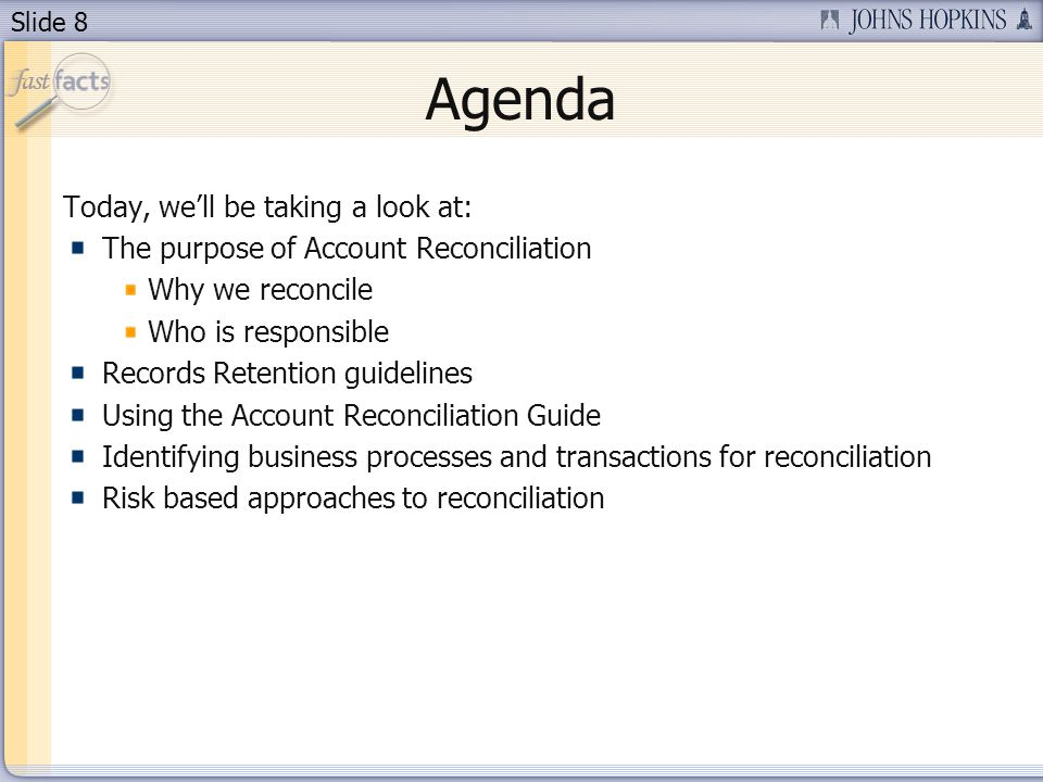 Slide 8 Agenda Today, well be taking a look at: The purpose of Account Reconciliation Why we reconcile Who is responsible Records Retention guidelines Using the Account Reconciliation Guide Identifying business processes and transactions for reconciliation Risk based approaches to reconciliation