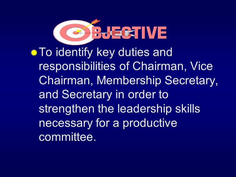 To identify key duties and responsibilities of Chairman, Vice Chairman, Membership Secretary, and Secretary in order to strengthen the leadership skills necessary for a productive committee.