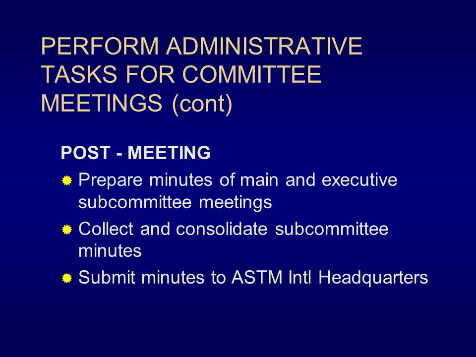 PERFORM ADMINISTRATIVE TASKS FOR COMMITTEE MEETINGS (cont) POST - MEETING Prepare minutes of main and executive subcommittee meetings Collect and consolidate subcommittee minutes Submit minutes to ASTM Intl Headquarters