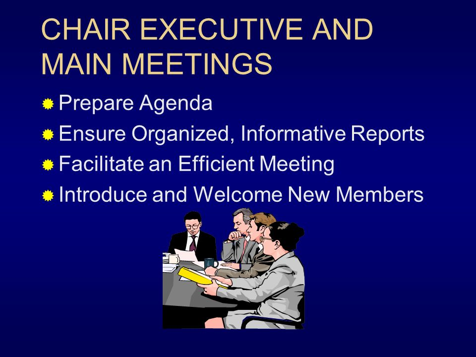CHAIR EXECUTIVE AND MAIN MEETINGS Prepare Agenda Ensure Organized, Informative Reports Facilitate an Efficient Meeting Introduce and Welcome New Members