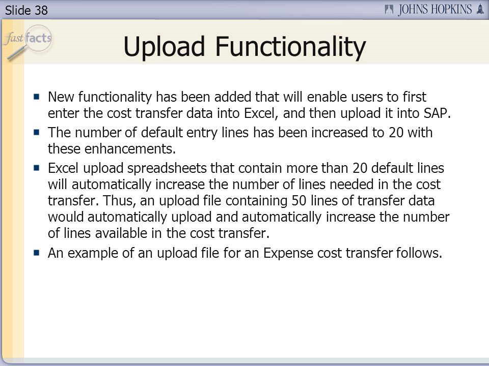 Slide 38 Upload Functionality New functionality has been added that will enable users to first enter the cost transfer data into Excel, and then upload it into SAP.