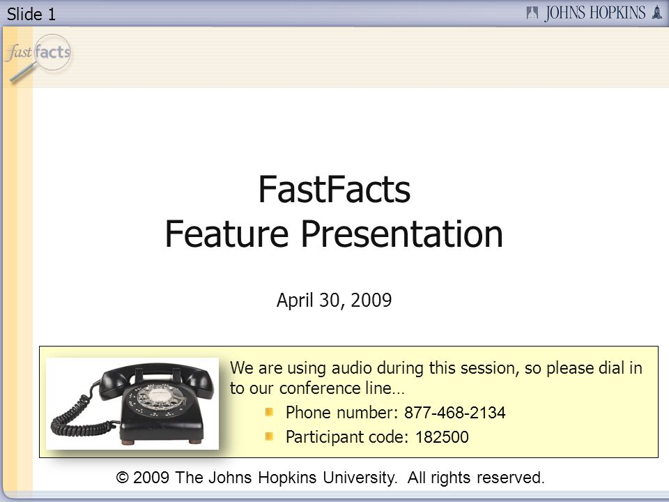 Slide 1 FastFacts Feature Presentation April 30, 2009 We are using audio during this session, so please dial in to our conference line… Phone number: 877-468-2134 Participant code: 182500 © 2009 The Johns Hopkins University.