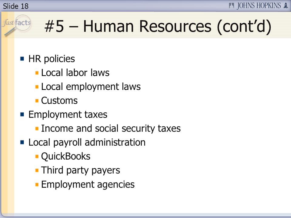 Slide 18 #5 – Human Resources (contd) HR policies Local labor laws Local employment laws Customs Employment taxes Income and social security taxes Local payroll administration QuickBooks Third party payers Employment agencies