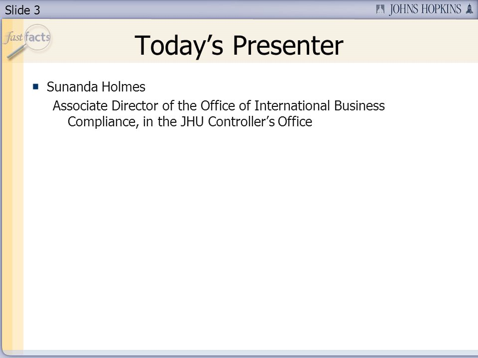 Slide 3 Todays Presenter Sunanda Holmes Associate Director of the Office of International Business Compliance, in the JHU Controllers Office