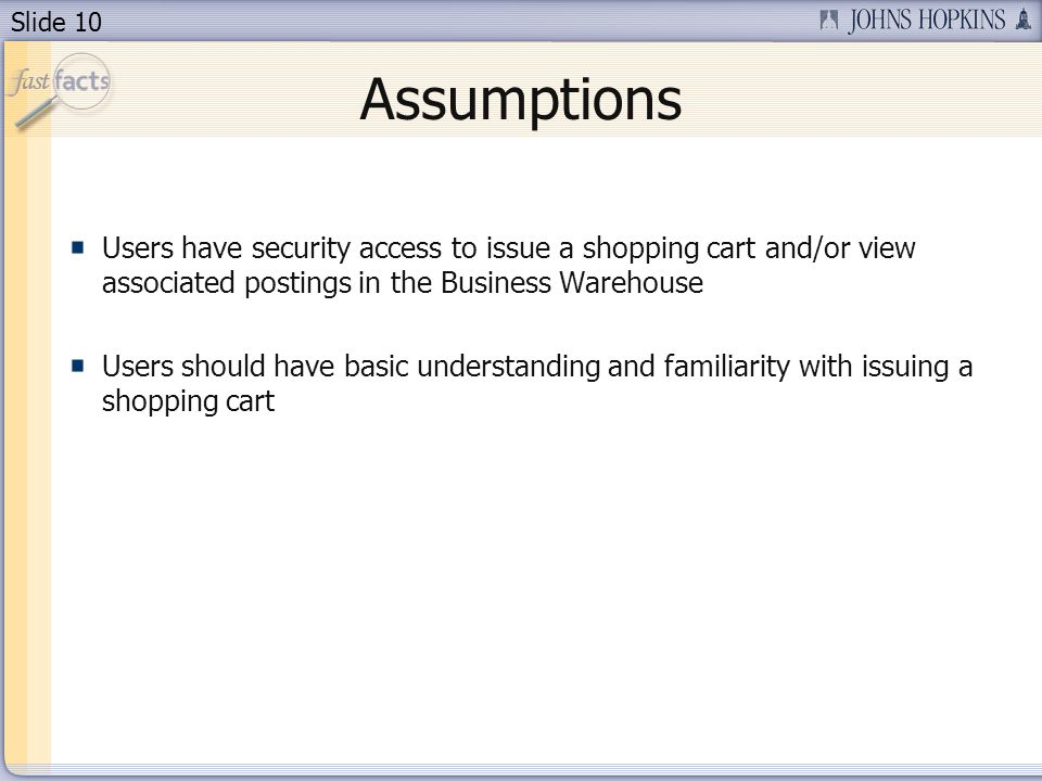 Slide 10 Assumptions Users have security access to issue a shopping cart and/or view associated postings in the Business Warehouse Users should have basic understanding and familiarity with issuing a shopping cart