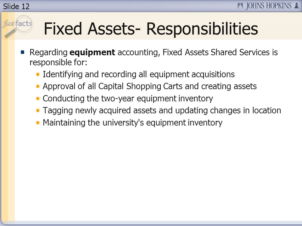 Slide 12 Fixed Assets- Responsibilities Regarding equipment accounting, Fixed Assets Shared Services is responsible for: Identifying and recording all equipment acquisitions Approval of all Capital Shopping Carts and creating assets Conducting the two-year equipment inventory Tagging newly acquired assets and updating changes in location Maintaining the university s equipment inventory