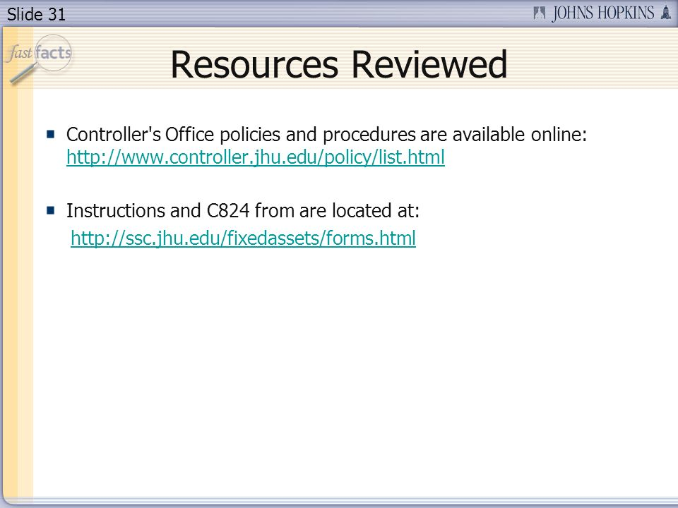 Slide 31 Resources Reviewed Controller s Office policies and procedures are available online: http://www.controller.jhu.edu/policy/list.html http://www.controller.jhu.edu/policy/list.html Instructions and C824 from are located at: http://ssc.jhu.edu/fixedassets/forms.html