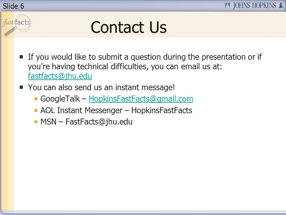 Slide 6 Contact Us If you would like to submit a question during the presentation or if youre having technical difficulties, you can email us at: fastfacts@jhu.edu fastfacts@jhu.edu You can also send us an instant message.