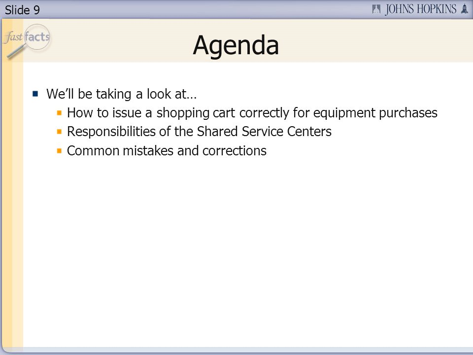 Slide 9 Agenda Well be taking a look at… How to issue a shopping cart correctly for equipment purchases Responsibilities of the Shared Service Centers Common mistakes and corrections