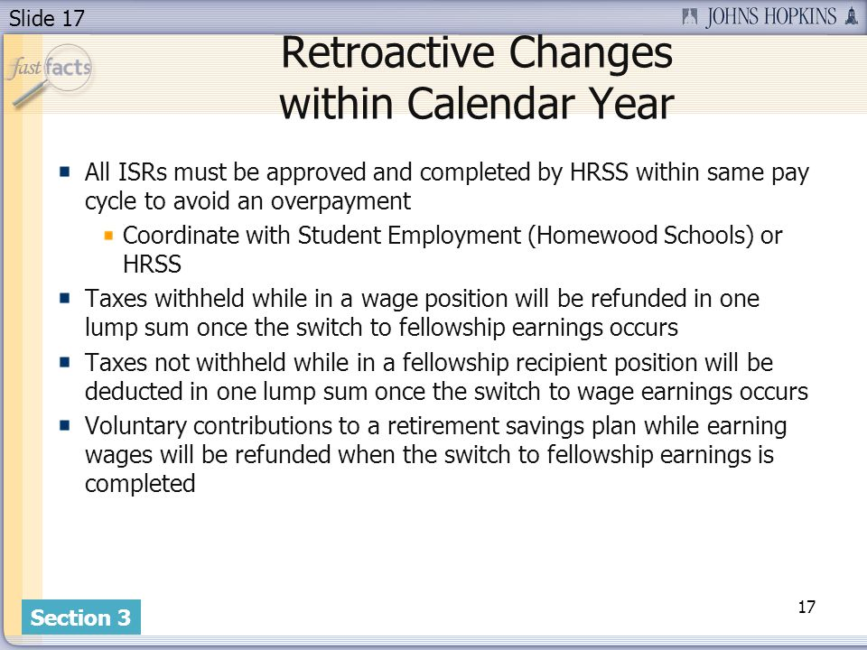 Slide 17 Retroactive Changes within Calendar Year All ISRs must be approved and completed by HRSS within same pay cycle to avoid an overpayment Coordinate with Student Employment (Homewood Schools) or HRSS Taxes withheld while in a wage position will be refunded in one lump sum once the switch to fellowship earnings occurs Taxes not withheld while in a fellowship recipient position will be deducted in one lump sum once the switch to wage earnings occurs Voluntary contributions to a retirement savings plan while earning wages will be refunded when the switch to fellowship earnings is completed 17 Section 3