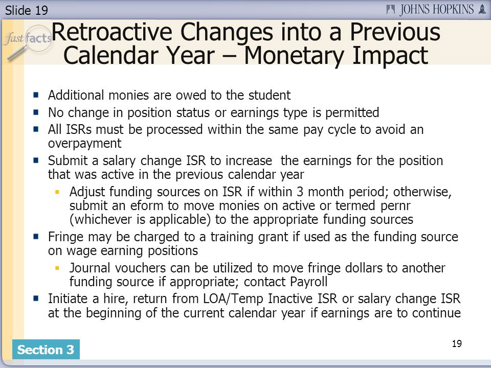 Slide 19 Retroactive Changes into a Previous Calendar Year – Monetary Impact Additional monies are owed to the student No change in position status or earnings type is permitted All ISRs must be processed within the same pay cycle to avoid an overpayment Submit a salary change ISR to increase the earnings for the position that was active in the previous calendar year Adjust funding sources on ISR if within 3 month period; otherwise, submit an eform to move monies on active or termed pernr (whichever is applicable) to the appropriate funding sources Fringe may be charged to a training grant if used as the funding source on wage earning positions Journal vouchers can be utilized to move fringe dollars to another funding source if appropriate; contact Payroll Initiate a hire, return from LOA/Temp Inactive ISR or salary change ISR at the beginning of the current calendar year if earnings are to continue 19 Section 3