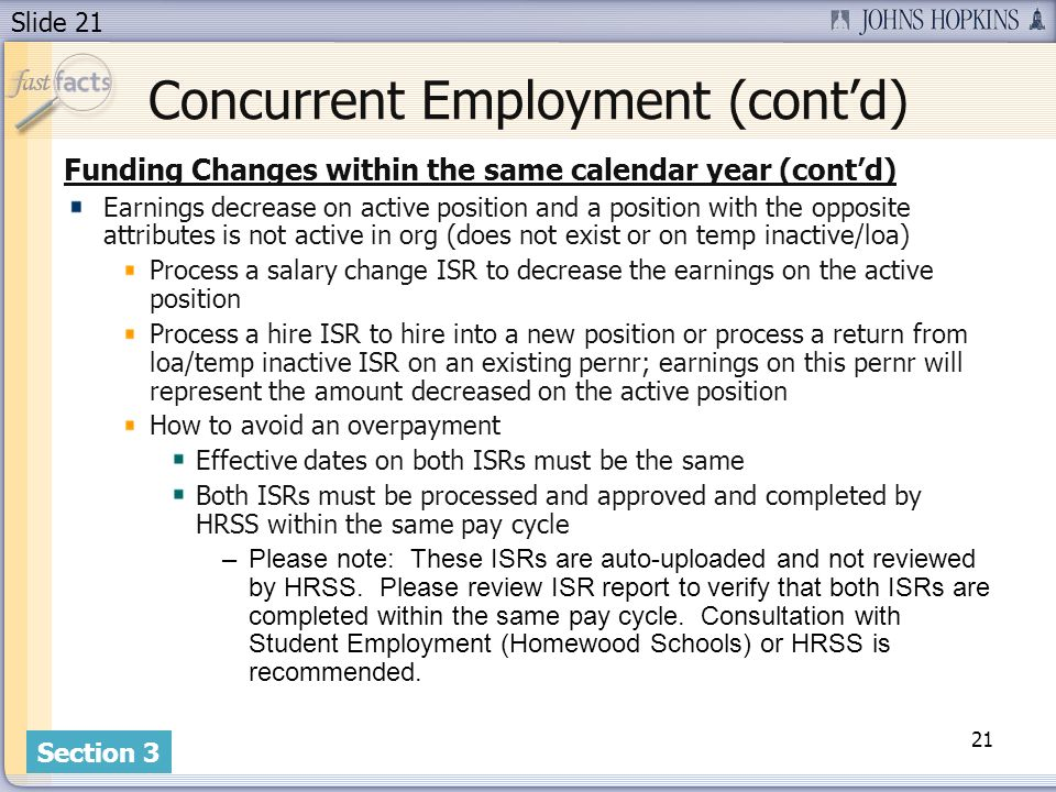 Slide 21 Concurrent Employment (contd) Funding Changes within the same calendar year (contd) Earnings decrease on active position and a position with the opposite attributes is not active in org (does not exist or on temp inactive/loa) Process a salary change ISR to decrease the earnings on the active position Process a hire ISR to hire into a new position or process a return from loa/temp inactive ISR on an existing pernr; earnings on this pernr will represent the amount decreased on the active position How to avoid an overpayment Effective dates on both ISRs must be the same Both ISRs must be processed and approved and completed by HRSS within the same pay cycle –Please note: These ISRs are auto-uploaded and not reviewed by HRSS.