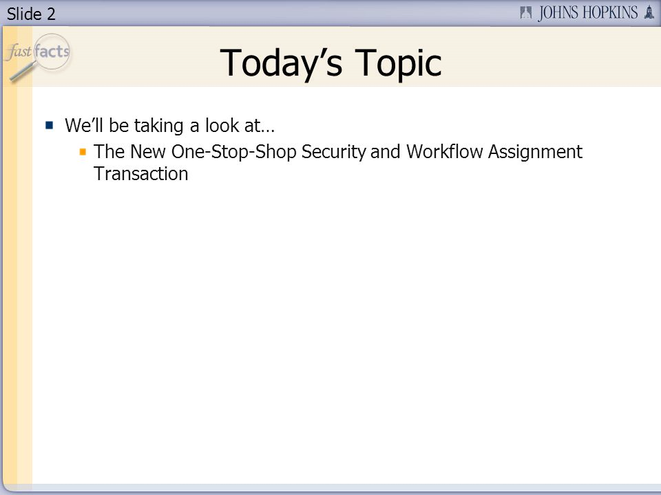 Slide 2 Todays Topic Well be taking a look at… The New One-Stop-Shop Security and Workflow Assignment Transaction