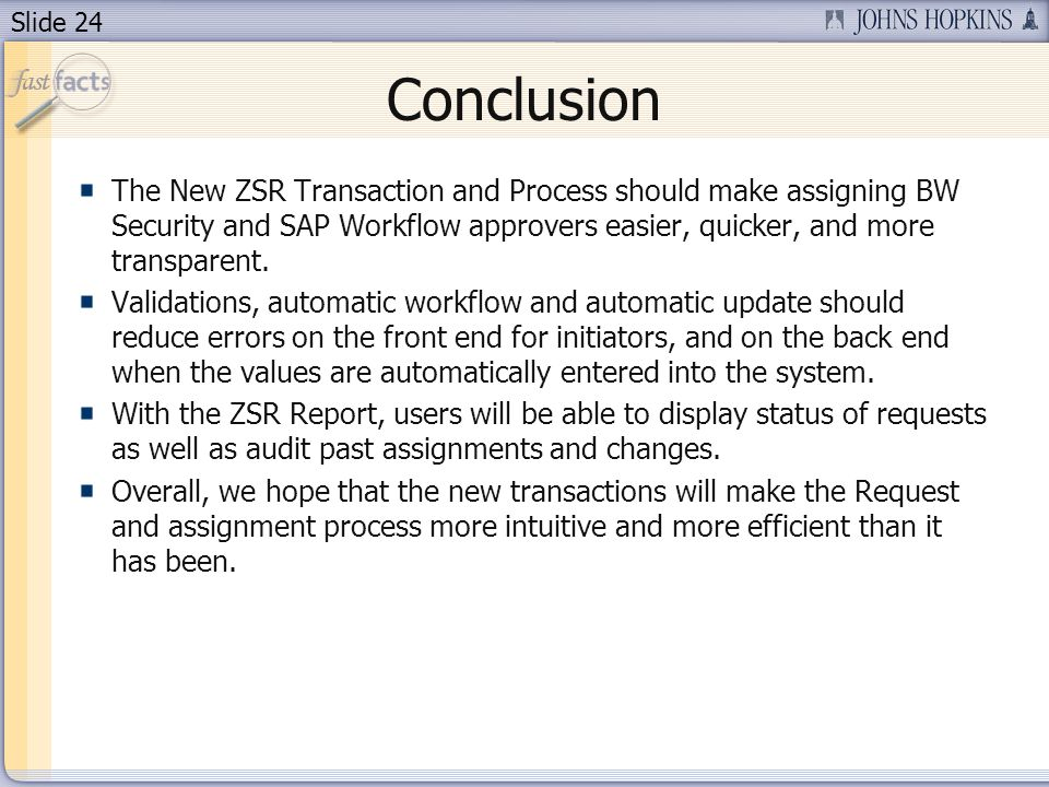 Slide 24 Conclusion The New ZSR Transaction and Process should make assigning BW Security and SAP Workflow approvers easier, quicker, and more transparent.