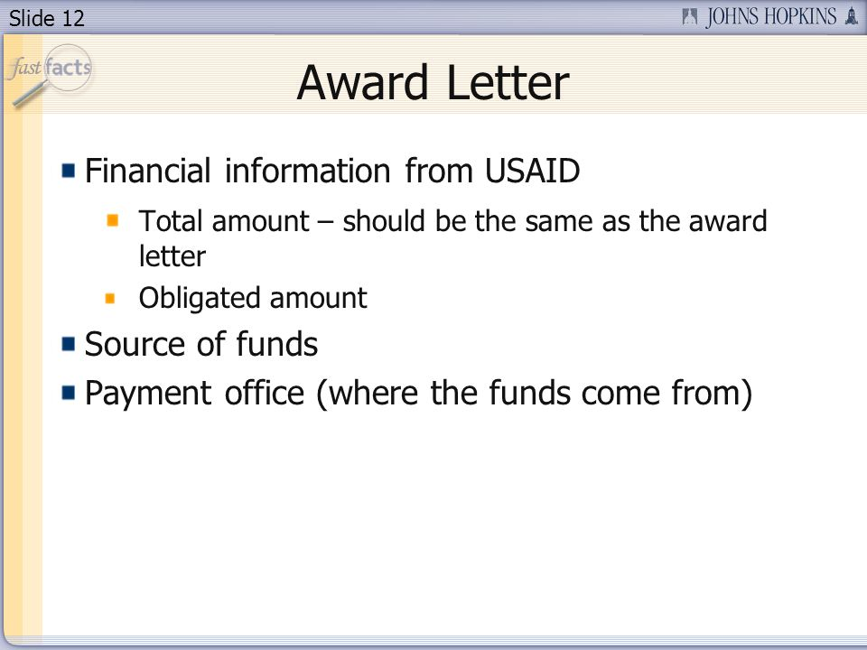 Slide 12 Award Letter Financial information from USAID Total amount – should be the same as the award letter Obligated amount Source of funds Payment office (where the funds come from)