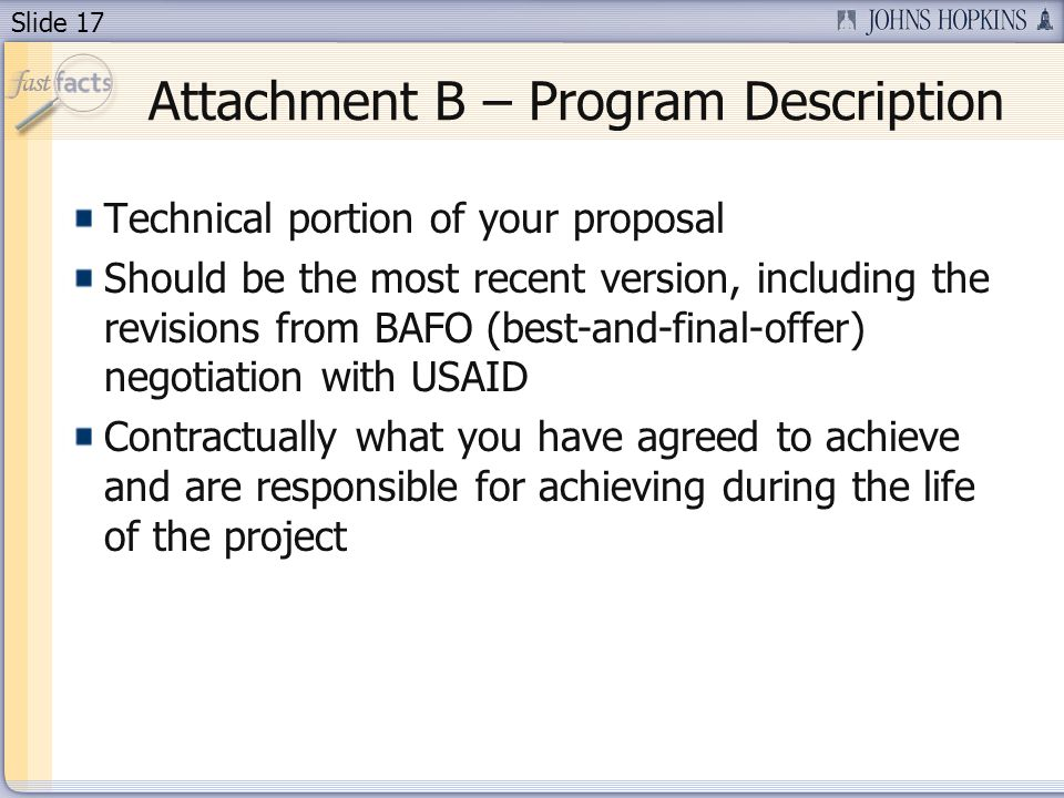 Slide 17 Attachment B – Program Description Technical portion of your proposal Should be the most recent version, including the revisions from BAFO (best-and-final-offer) negotiation with USAID Contractually what you have agreed to achieve and are responsible for achieving during the life of the project