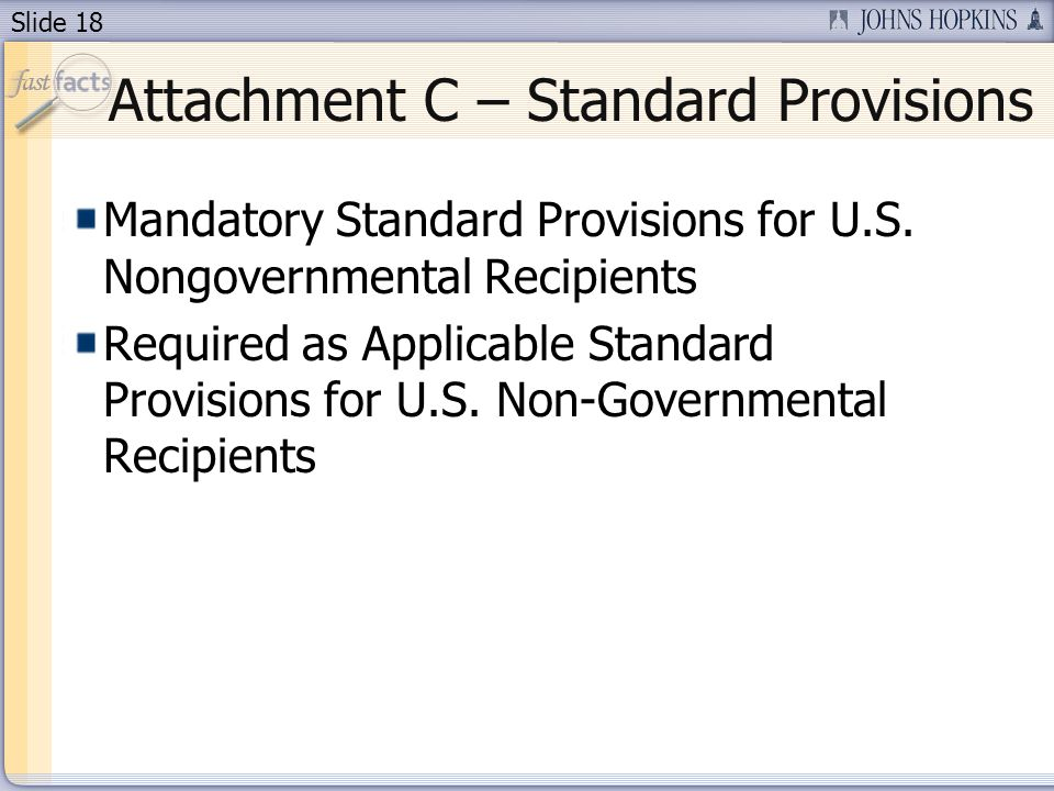 Slide 18 Attachment C – Standard Provisions Mandatory Standard Provisions for U.S.