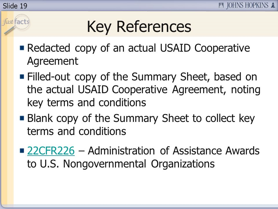 Slide 19 Key References Redacted copy of an actual USAID Cooperative Agreement Filled-out copy of the Summary Sheet, based on the actual USAID Cooperative Agreement, noting key terms and conditions Blank copy of the Summary Sheet to collect key terms and conditions 22CFR22622CFR226 – Administration of Assistance Awards to U.S.