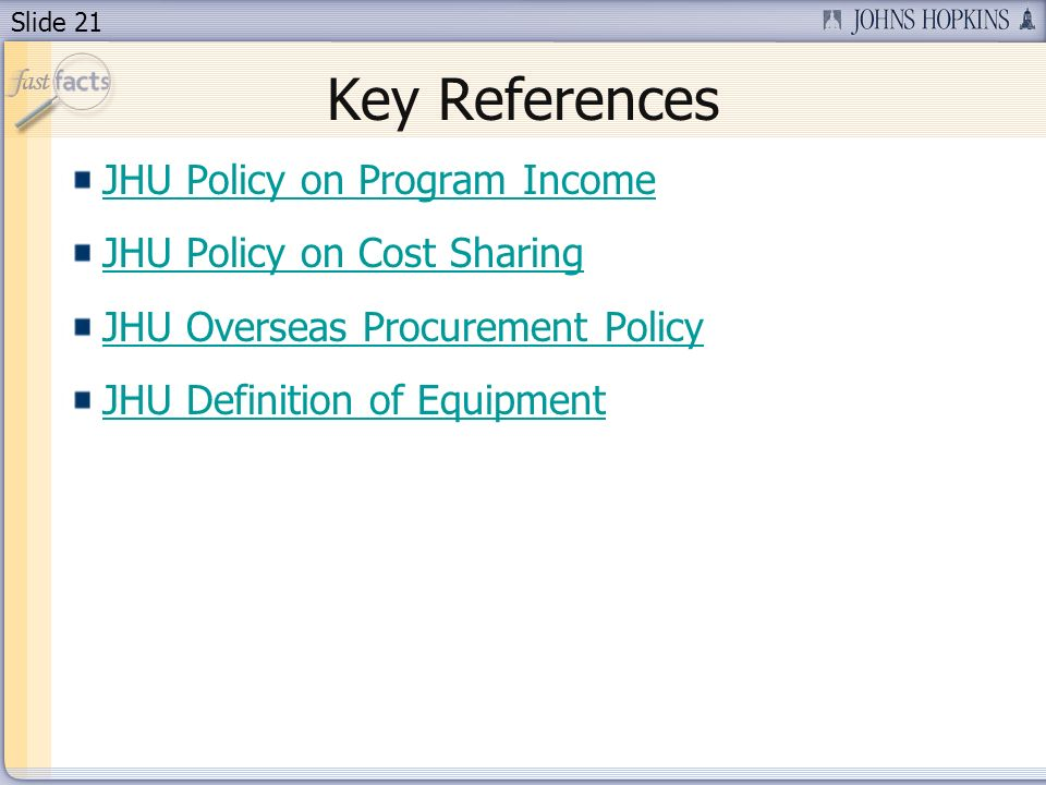 Slide 21 Key References JHU Policy on Program Income JHU Policy on Cost Sharing JHU Overseas Procurement Policy JHU Definition of Equipment
