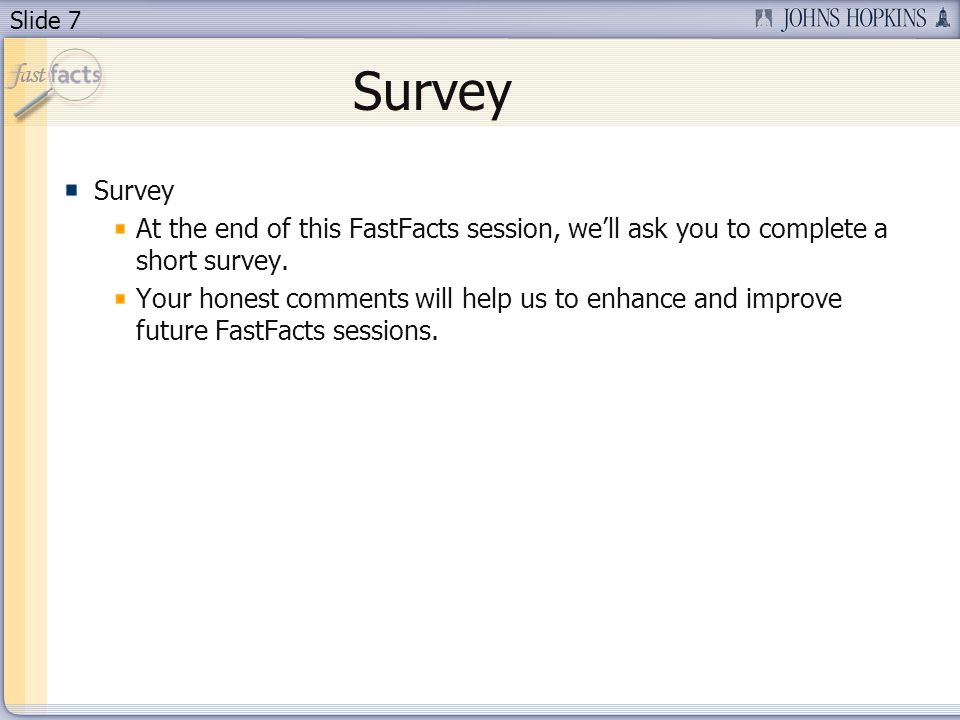 Slide 7 Survey At the end of this FastFacts session, well ask you to complete a short survey.
