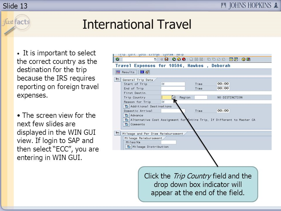 Slide 13 International Travel It is important to select the correct country as the destination for the trip because the IRS requires reporting on foreign travel expenses.
