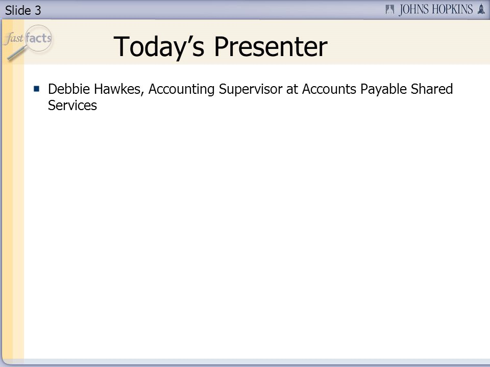 Slide 3 Todays Presenter Debbie Hawkes, Accounting Supervisor at Accounts Payable Shared Services
