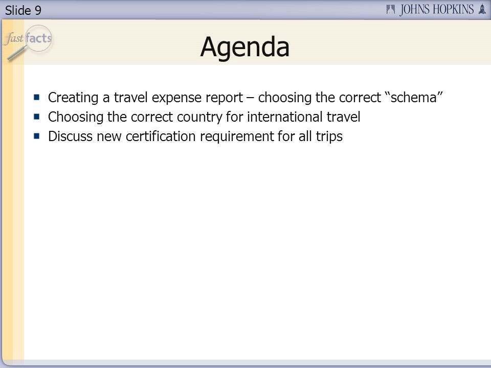 Slide 9 Agenda Creating a travel expense report – choosing the correct schema Choosing the correct country for international travel Discuss new certification requirement for all trips