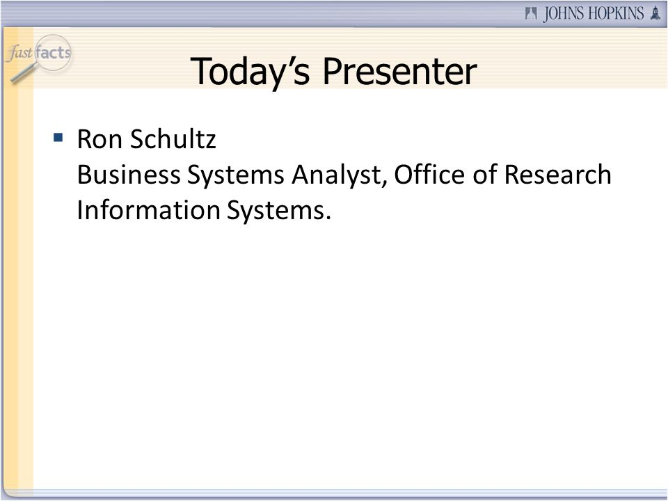 Todays Presenter Ron Schultz Business Systems Analyst, Office of Research Information Systems.