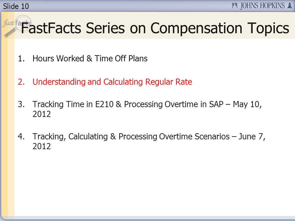 Slide 10 1.Hours Worked & Time Off Plans 2.Understanding and Calculating Regular Rate 3.Tracking Time in E210 & Processing Overtime in SAP – May 10, 2012 4.Tracking, Calculating & Processing Overtime Scenarios – June 7, 2012 FastFacts Series on Compensation Topics