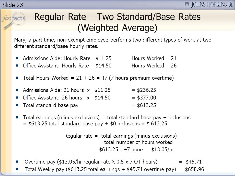 Slide 23 Regular Rate – Two Standard/Base Rates (Weighted Average) Mary, a part time, non-exempt employee performs two different types of work at two different standard/base hourly rates.