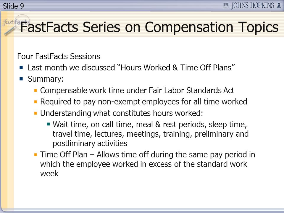 Slide 9 FastFacts Series on Compensation Topics Four FastFacts Sessions Last month we discussed Hours Worked & Time Off Plans Summary: Compensable work time under Fair Labor Standards Act Required to pay non-exempt employees for all time worked Understanding what constitutes hours worked: Wait time, on call time, meal & rest periods, sleep time, travel time, lectures, meetings, training, preliminary and postliminary activities Time Off Plan – Allows time off during the same pay period in which the employee worked in excess of the standard work week