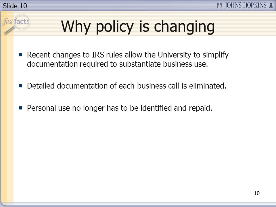 Slide 10 Why policy is changing Recent changes to IRS rules allow the University to simplify documentation required to substantiate business use.