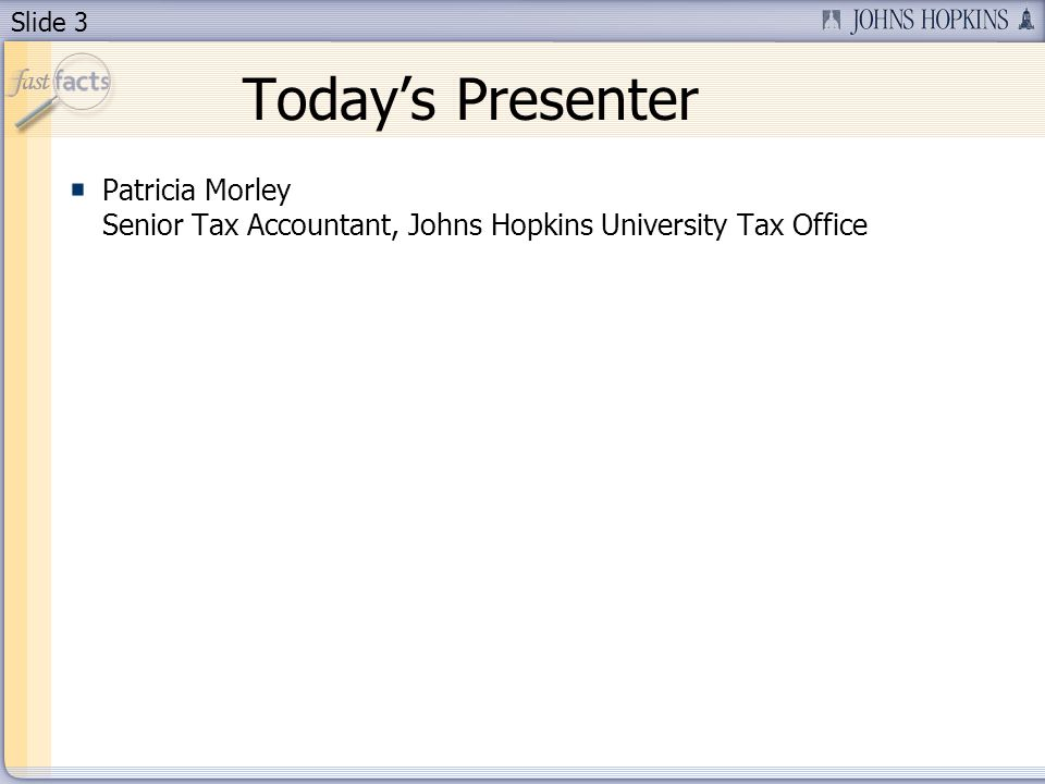 Slide 3 Todays Presenter Patricia Morley Senior Tax Accountant, Johns Hopkins University Tax Office