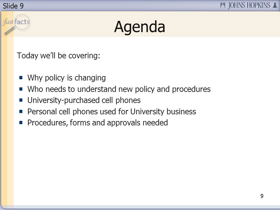 Slide 9 Agenda Today well be covering: Why policy is changing Who needs to understand new policy and procedures University-purchased cell phones Personal cell phones used for University business Procedures, forms and approvals needed 9