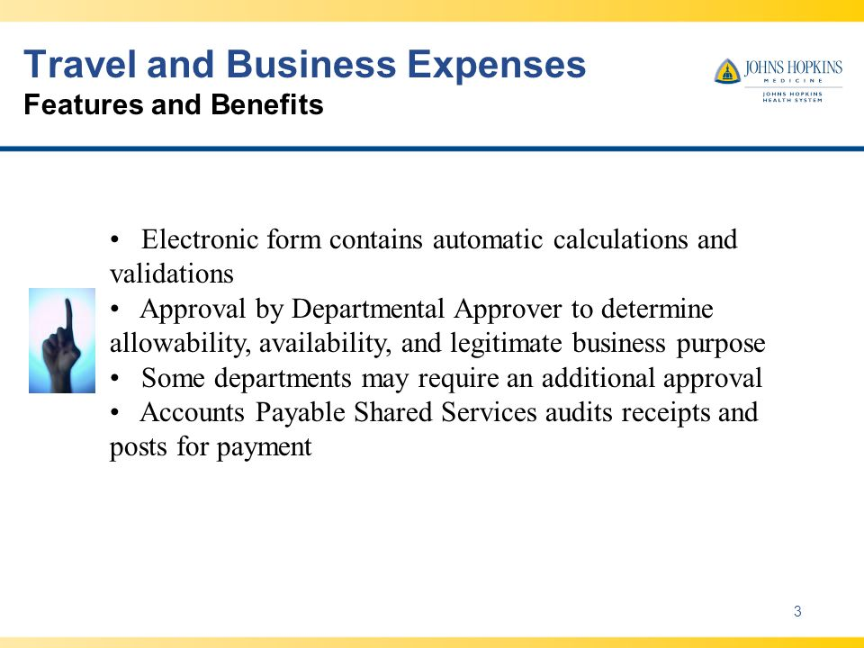 Travel and Business Expenses Features and Benefits 3 Electronic form contains automatic calculations and validations Approval by Departmental Approver to determine allowability, availability, and legitimate business purpose Some departments may require an additional approval Accounts Payable Shared Services audits receipts and posts for payment