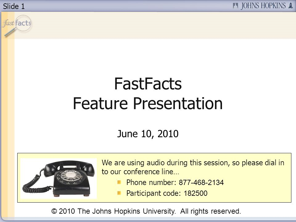 Slide 1 FastFacts Feature Presentation June 10, 2010 We are using audio during this session, so please dial in to our conference line… Phone number: 877-468-2134 Participant code: 182500 © 2010 The Johns Hopkins University.