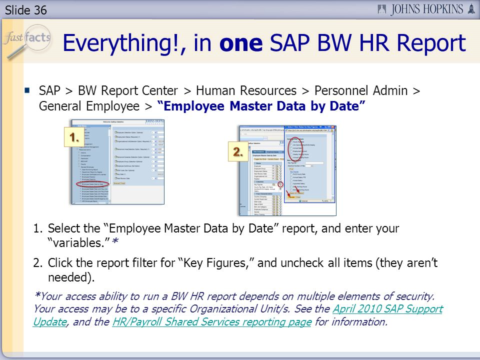 Slide 36 SAP > BW Report Center > Human Resources > Personnel Admin > General Employee > Employee Master Data by Date 1.Select the Employee Master Data by Date report, and enter your variables.* 2.Click the report filter for Key Figures, and uncheck all items (they arent needed).