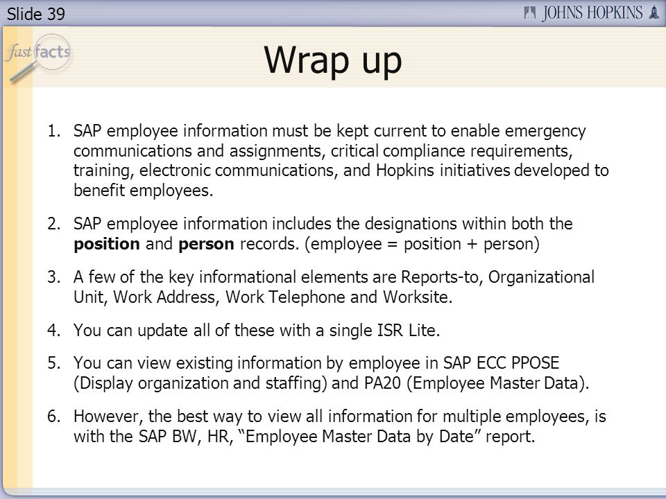 Slide 39 Wrap up 1.SAP employee information must be kept current to enable emergency communications and assignments, critical compliance requirements, training, electronic communications, and Hopkins initiatives developed to benefit employees.